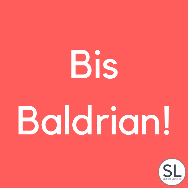 Bis Baldrian! - Dumme Sprüche