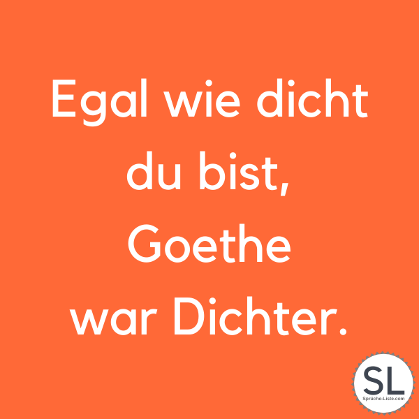 Egal wie dicht du bist, Goethe war Dichter. - Dumme Sprüche