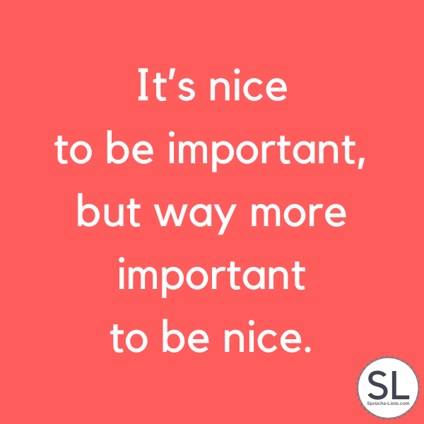 It's nice to be important, but way more important to be nice - Englische Sprüche